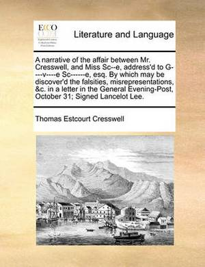 A Narrative of the Affair Between Mr. Cresswell, and Miss SC--E, Address'd to G----V----E SC------E, Esq. by Which May Be Discover'd the Falsities, Misrepresentations, &C. in a Letter in the General Evening-Post, October 31; Signed Lancelot Lee.