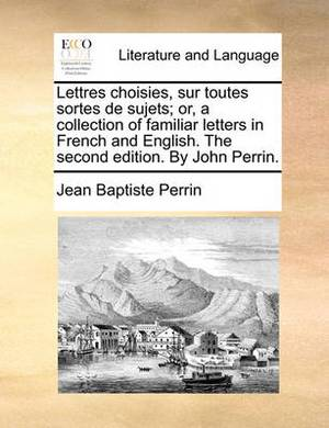 Lettres Choisies, Sur Toutes Sortes de Sujets; Or, a Collection of Familiar Letters in French and English. the Second Edition. by John Perrin
