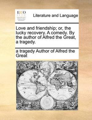 Love and Friendship; Or, the Lucky Recovery. a Comedy. by the Author of Alfred the Great, a Tragedy.