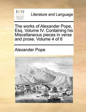 The Works of Alexander Pope, Esq. Volume IV. Containing His Miscellaneous Pieces in Verse and Prose. Volume 4 of 6