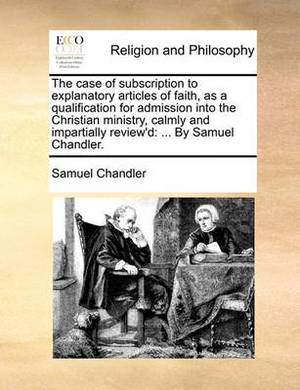 The Case of Subscription to Explanatory Articles of Faith, as a Qualification for Admission Into the Christian Ministry, Calmly and Impartially Review'd: ... by Samuel Chandler