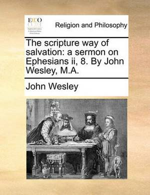 The Scripture Way of Salvation: A Sermon on Ephesians II, 8. by John Wesley, M.A.