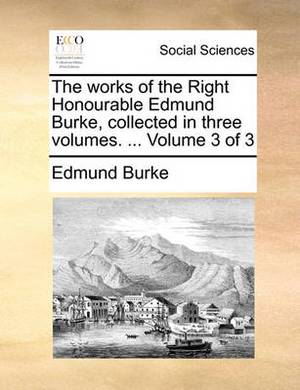 The Works of the Right Honourable Edmund Burke, Collected in Three Volumes. ... Volume 3 of 3