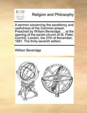 A Sermon Concerning the Excellency and Usefulness of the Common-Prayer. Preached by William Beveridge, ... at the Opening of the Parish-Church of St. Peter, Cornhill, London, the 27th of November, 1681. the Thirty-Seventh Edition.