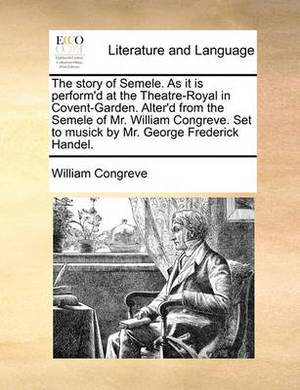 The Story of Semele. as It Is Perform'd at the Theatre-Royal in Covent-Garden. Alter'd from the Semele of Mr. William Congreve. Set to Musick by Mr. George Frederick Handel.