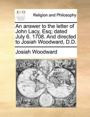 An Answer to the Letter of John Lacy, Esq; Dated July 6. 1708. and Directed to Josiah Woodward, D.D.