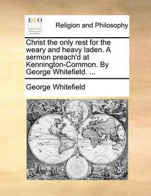 Christ the Only Rest for the Weary and Heavy Laden. a Sermon Preach'd at Kennington-Common. by George Whitefield. ...