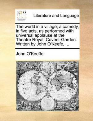 The World in a Village; A Comedy, in Five Acts, as Performed with Universal Applause at the Theatre Royal, Covent-Garden. Written by John O'Keefe, ...