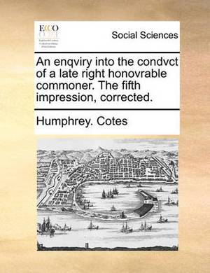 An Enqviry Into the Condvct of a Late Right Honovrable Commoner. the Fifth Impression, Corrected