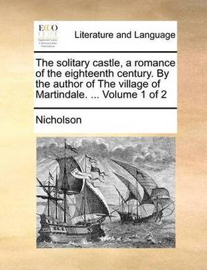 The Solitary Castle, a Romance of the Eighteenth Century. by the Author of the Village of Martindale. ... Volume 1 of 2