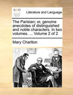 The Parisian; Or, Genuine Anecdotes of Distinguished and Noble Characters. in Two Volumes. ... Volume 2 of 2