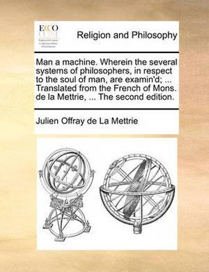 Man a Machine. Wherein the Several Systems of Philosophers, in Respect to the Soul of Man, Are Examin'd; ... Translated from the French of Mons. de la Mettrie, ... the Second Edition