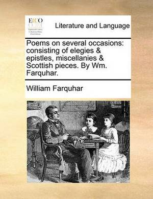 Poems on Several Occasions: Consisting of Elegies & Epistles, Miscellanies & Scottish Pieces. by Wm. Farquhar