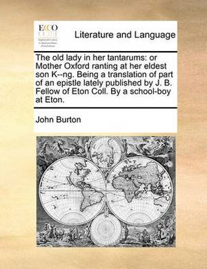 The Old Lady in Her Tantarums: Or Mother Oxford Ranting at Her Eldest Son K--Ng. Being a Translation of Part of an Epistle Lately Published by J. B. Fellow of Eton Coll. by a School-Boy at Eton