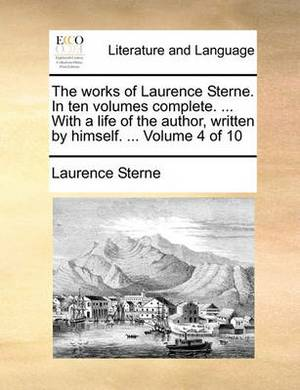 The Works of Laurence Sterne. in Ten Volumes Complete. ... with a Life of the Author, Written by Himself. ... Volume 4 of 10
