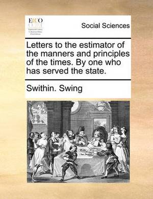 Letters to the Estimator of the Manners and Principles of the Times. by One Who Has Served the State.