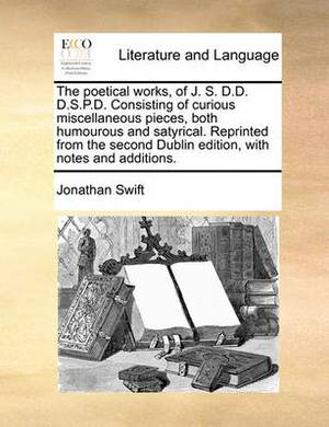 The Poetical Works, of J. S. D.D. D.S.P.D. Consisting of Curious Miscellaneous Pieces, Both Humourous and Satyrical. Reprinted from the Second Dublin Edition, with Notes and Additions