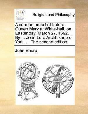 A Sermon Preach'd Before Queen Mary at White-Hall, on Easter Day, March 27. 1692. by ... John Lord Archbishop of York. ... the Second Edition