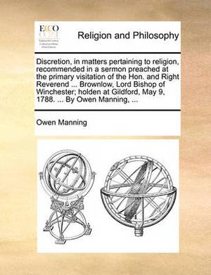 Discretion, in Matters Pertaining to Religion, Recommended in a Sermon Preached at the Primary Visitation of the Hon. and Right Reverend ... Brownlow, Lord Bishop of Winchester; Holden at Gildford, May 9, 1788. ... by Owen Manning, ...