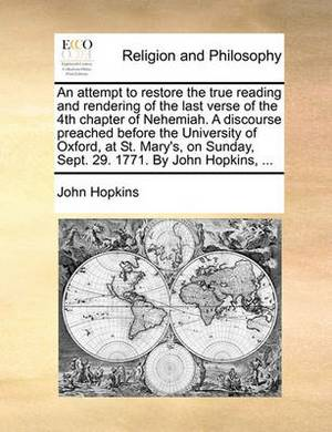 An Attempt to Restore the True Reading and Rendering of the Last Verse of the 4th Chapter of Nehemiah. a Discourse Preached Before the University of Oxford, at St. Mary's, on Sunday, Sept. 29. 1771. by John Hopkins,