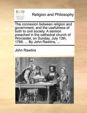 The Connexion Between Religion and Government, and the Usefulness of Both to Civil Society. a Sermon Preached in the Cathedral Church of Worcester, on Sunday, July 13th, 1766. ... by John Rawlins, ...