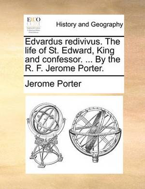 Edvardus Redivivus. the Life of St. Edward, King and Confessor. ... by the R. F. Jerome Porter.