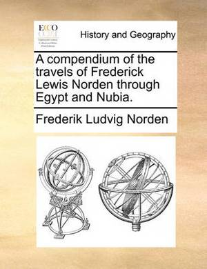 A Compendium of the Travels of Frederick Lewis Norden Through Egypt and Nubia