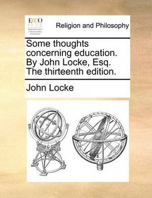 Some Thoughts Concerning Education. by John Locke, Esq. the Thirteenth Edition