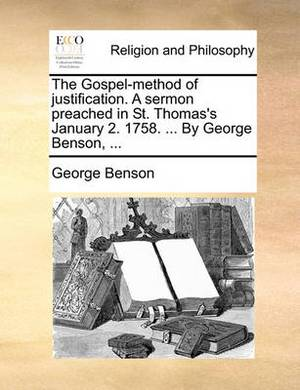 The Gospel-Method of Justification. a Sermon Preached in St. Thomas's January 2. 1758. ... by George Benson,