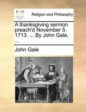 A Thanksgiving Sermon Preach'd November 5. 1713. ... by John Gale, ...