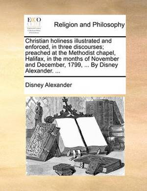 Christian Holiness Illustrated and Enforced, in Three Discourses; Preached at the Methodist Chapel, Halifax, in the Months of November and December, 1799, ... by Disney Alexander.