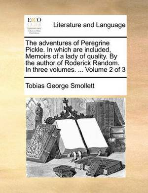 The Adventures of Peregrine Pickle. in Which Are Included, Memoirs of a Lady of Quality. by the Author of Roderick Random. in Three Volumes. ... Volume 2 of 3