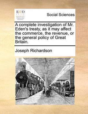 A Complete Investigation of Mr. Eden's Treaty, as It May Affect the Commerce, the Revenue, or the General Policy of Great Britain