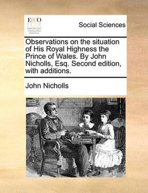 Observations on the Situation of His Royal Highness the Prince of Wales. by John Nicholls, Esq. Second Edition, with Additions.