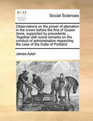 Observations on the Power of Alienation in the Crown Before the First of Queen Anne, Supported by Precedents ... Together with Some Remarks on the Conduct of Administration Respecting the Case of the Duke of Portland