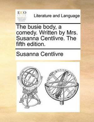 The Busie Body, a Comedy. Written by Mrs. Susanna Centlivre. the Fifth Edition