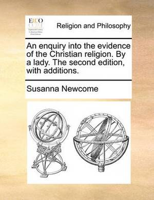 An Enquiry Into the Evidence of the Christian Religion. by a Lady. the Second Edition, with Additions.