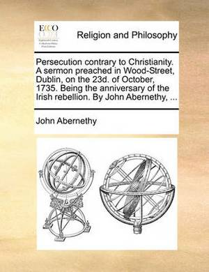 Persecution Contrary to Christianity. a Sermon Preached in Wood-Street, Dublin, on the 23d. of October, 1735. Being the Anniversary of the Irish Rebellion. by John Abernethy,
