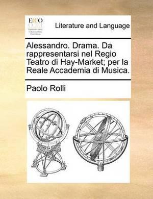 Alessandro. Drama. Da Rappresentarsi Nel Regio Teatro Di Hay-Market; Per La Reale Accademia Di Musica.
