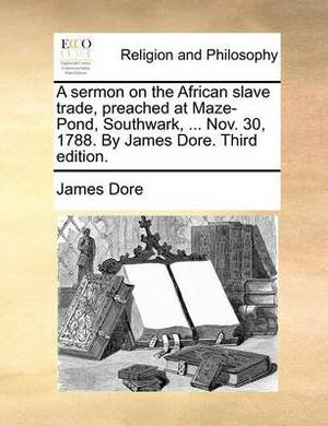 A Sermon on the African Slave Trade, Preached at Maze-Pond, Southwark, ... Nov. 30, 1788. by James Dore. Third Edition