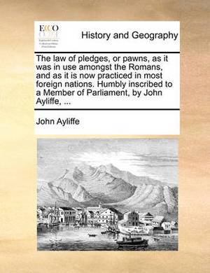 The Law of Pledges, or Pawns, as It Was in Use Amongst the Romans, and as It Is Now Practiced in Most Foreign Nations. Humbly Inscribed to a Member of Parliament, by John Ayliffe, ...