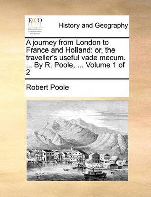 A Journey from London to France and Holland: Or, the Traveller's Useful Vade Mecum. ... by R. Poole, ... Volume 1 of 2