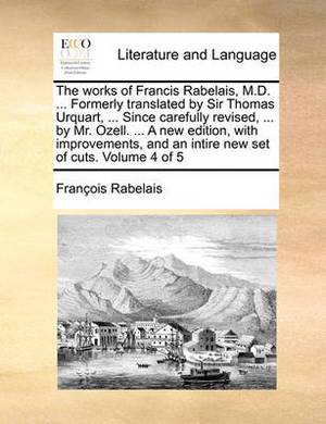The Works of Francis Rabelais, M.D. ... Formerly Translated by Sir Thomas Urquart, ... Since Carefully Revised, ... by Mr. Ozell. ... a New Edition, with Improvements, and an Intire New Set of Cuts. Volume 4 of 5