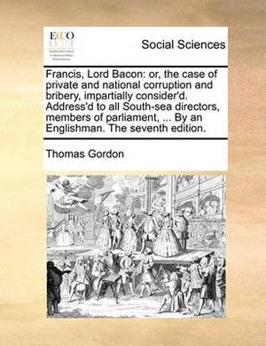 Francis, Lord Bacon: Or, the Case of Private and National Corruption and Bribery, Impartially Consider'd. Address'd to All South-Sea Directors, Members of Parliament, ... by an Englishman. the Seventh Edition