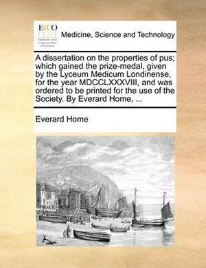 A Dissertation on the Properties of Pus; Which Gained the Prize-Medal, Given by the Lyceum Medicum Londinense, for the Year MDCCLXXXVIII, and Was Ordered to Be Printed for the Use of the Society. by Everard Home,
