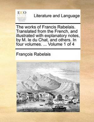 The Works of Francis Rabelais. Translated from the French, and Illustrated with Explanatory Notes, by M. Le Du Chat, and Others. in Four Volumes. ... Volume 1 of 4
