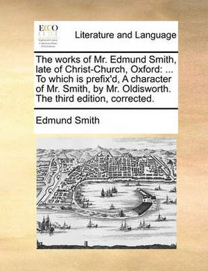 The Works of Mr. Edmund Smith, Late of Christ-Church, Oxford: ... to Which Is Prefix'd, a Character of Mr. Smith, by Mr. Oldisworth. the Third Edition, Corrected
