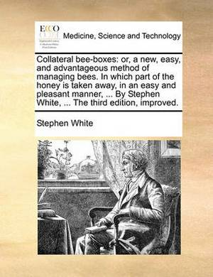 Collateral Bee-Boxes: Or, a New, Easy, and Advantageous Method of Managing Bees. in Which Part of the Honey Is Taken Away, in an Easy and Pleasant Manner, ... by Stephen White, ... the Third Edition, Improved.