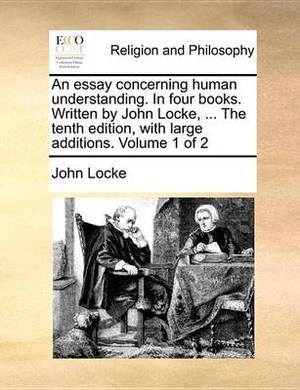 An Essay Concerning Human Understanding. in Four Books. Written by John Locke, ... the Tenth Edition, with Large Additions. Volume 1 of 2