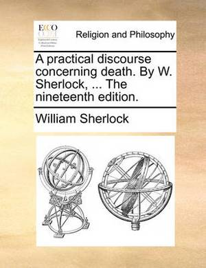 A Practical Discourse Concerning Death. by W. Sherlock, ... the Nineteenth Edition